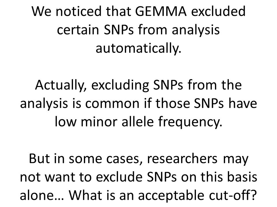 We noticed that GEMMA excluded certain SNPs from analysis automatically. Actually, excluding SNPs from the analysis is common if those SNPs have low m
