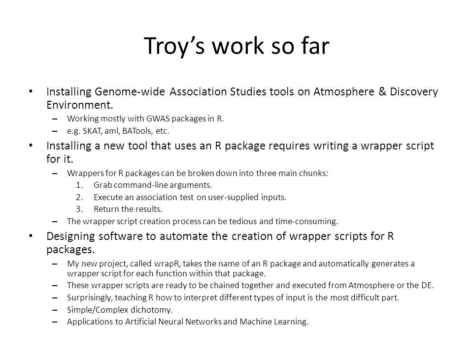 Troy's work so far Installing Genome-wide Association Studies tools on Atmosphere & Discovery Environment. – Working mostly with GWAS packages in R. –