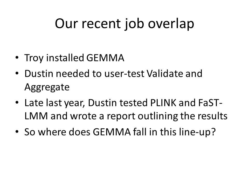Our recent job overlap Troy installed GEMMA Dustin needed to user-test Validate and Aggregate Late last year, Dustin tested PLINK and FaST- LMM and wr