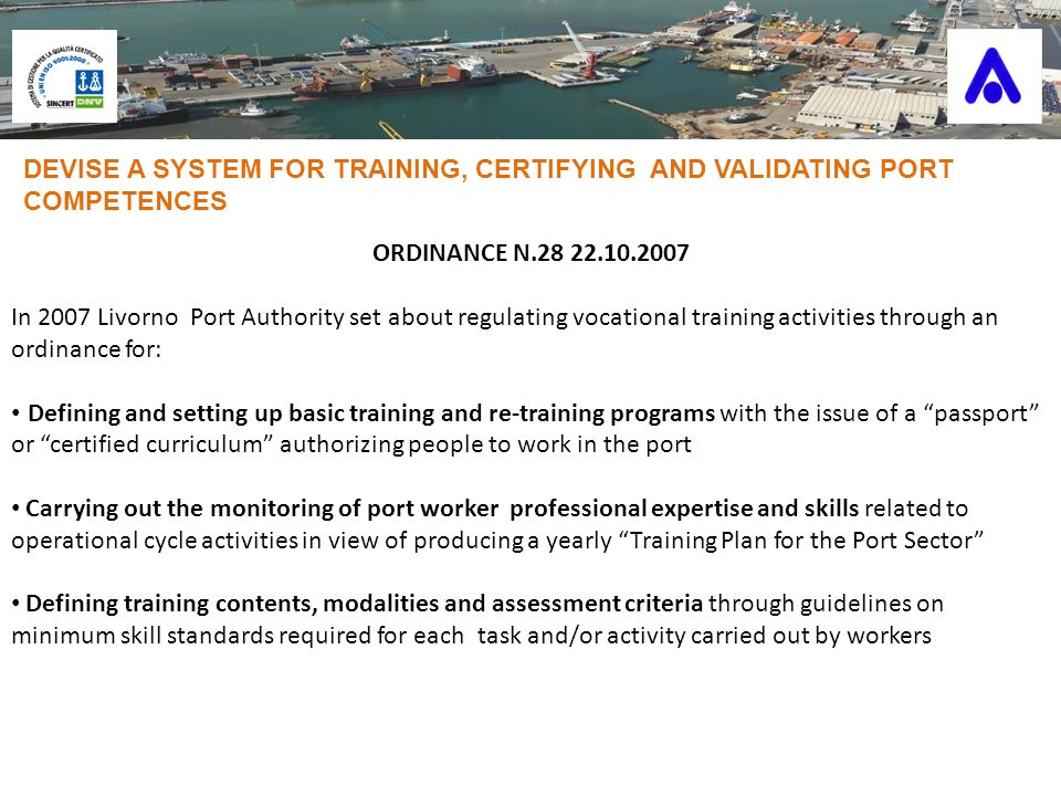 ORDINANCE N.28 22.10.2007 In 2007 Livorno Port Authority set about regulating vocational training activities through an ordinance for: Defining and setting up basic training and re-training programs with the issue of a passport or certified curriculum authorizing people to work in the port Carrying out the monitoring of port worker professional expertise and skills related to operational cycle activities in view of producing a yearly Training Plan for the Port Sector Defining training contents, modalities and assessment criteria through guidelines on minimum skill standards required for each task and/or activity carried out by workers DEVISE A SYSTEM FOR TRAINING, CERTIFYING AND VALIDATING PORT COMPETENCES