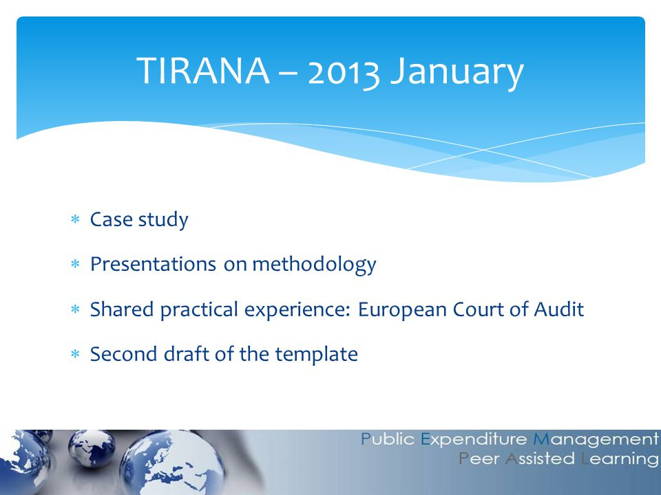  Case study  Presentations on methodology  Shared practical experience: European Court of Audit  Second draft of the template TIRANA – 2013 Januar