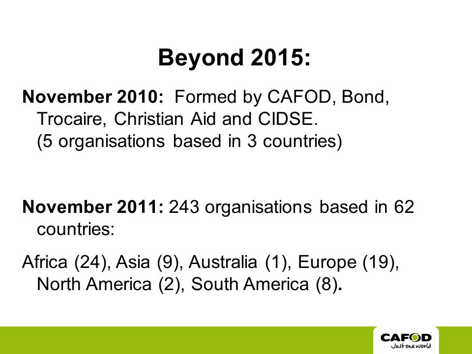 Beyond 2015: November 2010: Formed by CAFOD, Bond, Trocaire, Christian Aid and CIDSE.