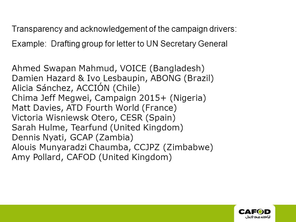 Transparency and acknowledgement of the campaign drivers: Example: Drafting group for letter to UN Secretary General Ahmed Swapan Mahmud, VOICE (Bangladesh) Damien Hazard & Ivo Lesbaupin, ABONG (Brazil) Alicia Sánchez, ACCIÓN (Chile) Chima Jeff Megwei, Campaign 2015+ (Nigeria) Matt Davies, ATD Fourth World (France) Victoria Wisniewsk Otero, CESR (Spain) Sarah Hulme, Tearfund (United Kingdom) Dennis Nyati, GCAP (Zambia) Alouis Munyaradzi Chaumba, CCJPZ (Zimbabwe) Amy Pollard, CAFOD (United Kingdom)