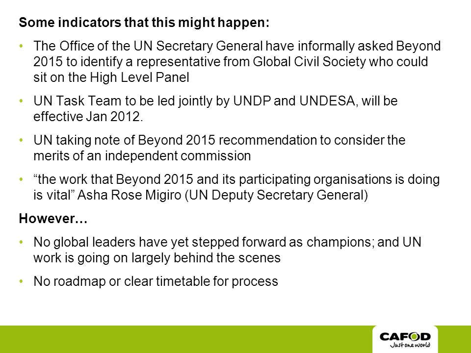 Some indicators that this might happen: The Office of the UN Secretary General have informally asked Beyond 2015 to identify a representative from Global Civil Society who could sit on the High Level Panel UN Task Team to be led jointly by UNDP and UNDESA, will be effective Jan 2012.