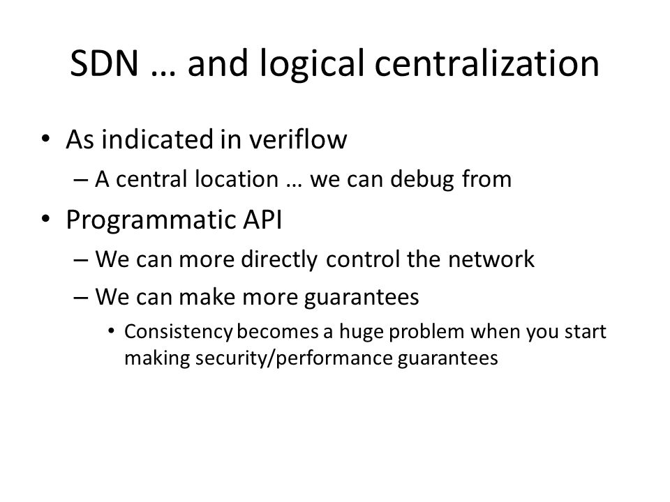 SDN … and logical centralization As indicated in veriflow – A central location … we can debug from Programmatic API – We can more directly control the network – We can make more guarantees Consistency becomes a huge problem when you start making security/performance guarantees
