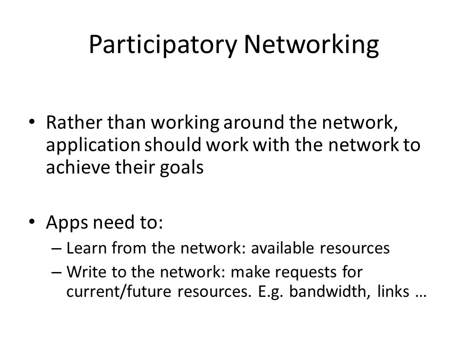 Participatory Networking Rather than working around the network, application should work with the network to achieve their goals Apps need to: – Learn from the network: available resources – Write to the network: make requests for current/future resources.