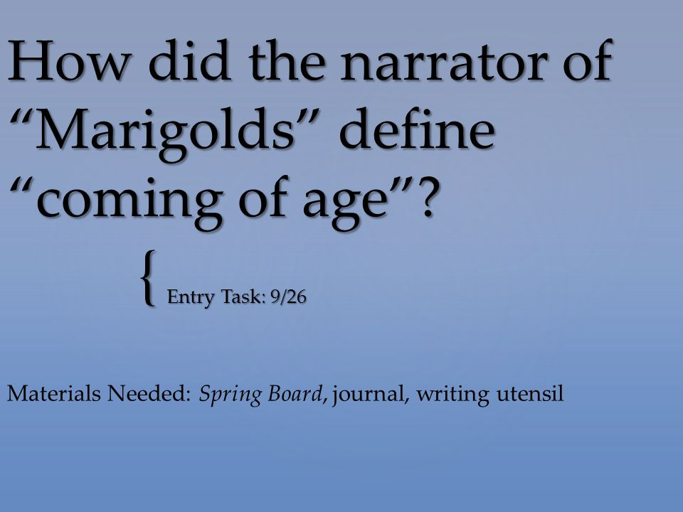 "{ How did the narrator of ""Marigolds"" define ""coming of age""? Entry Task: 9/26 Materials Needed: Spring Board, journal, writing utensil"