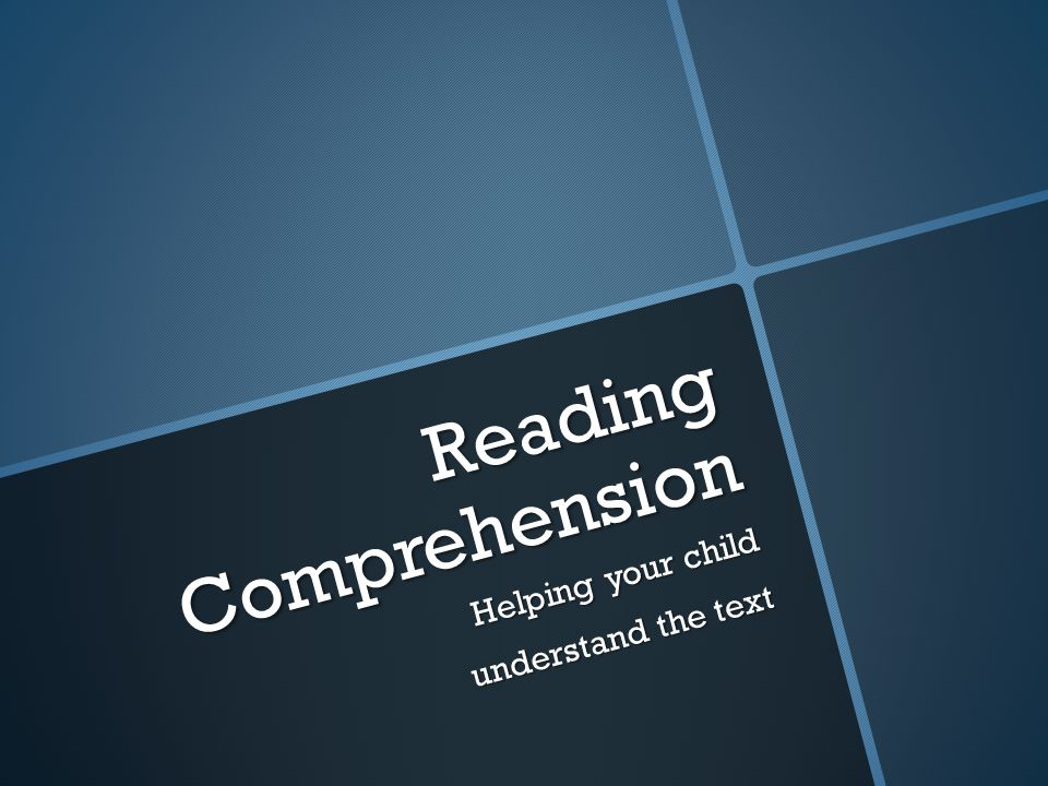 Reading Comprehension Helping your child understand the text