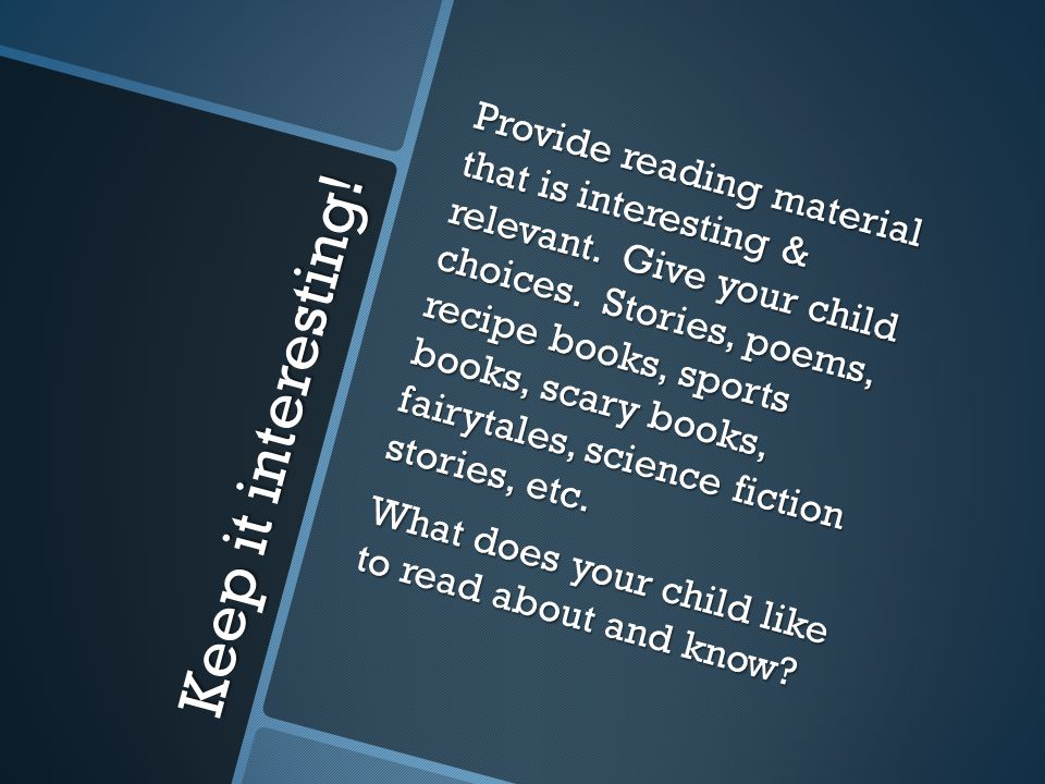 Keep it interesting! Provide reading material that is interesting & relevant. Give your child choices. Stories, poems, recipe books, sports books, sca