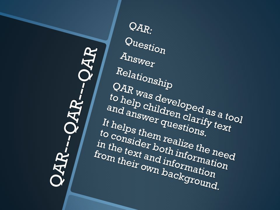 QAR---QAR---QAR QAR:QuestionAnswerRelationship QAR was developed as a tool to help children clarify text and answer questions.