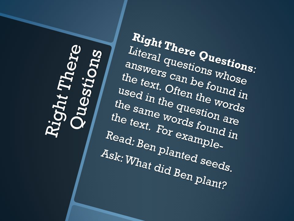 Right There Questions Right There Questions: Literal questions whose answers can be found in the text. Often the words used in the question are the sa