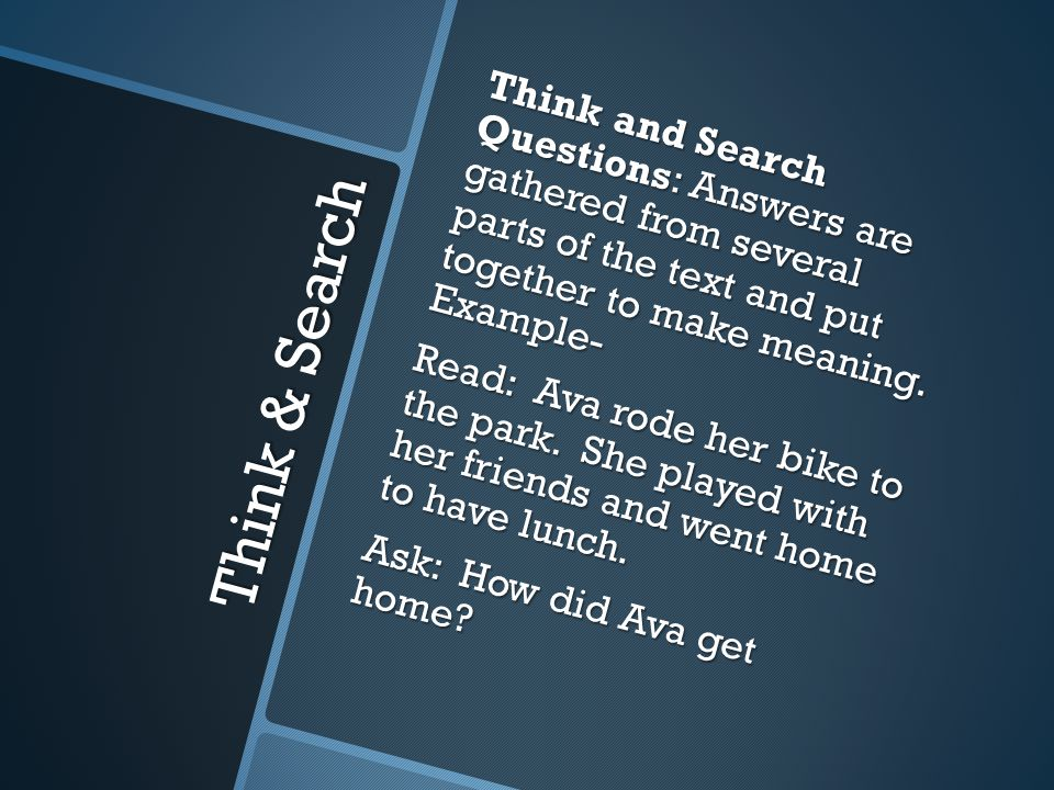 Think & Search Think and Search Questions: Answers are gathered from several parts of the text and put together to make meaning.
