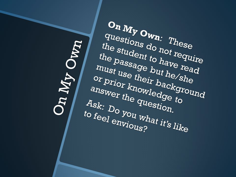 On My Own On My Own: These questions do not require the student to have read the passage but he/she must use their background or prior knowledge to answer the question.