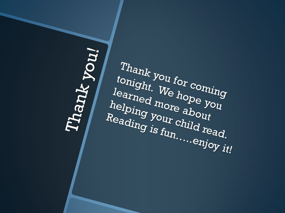 Thank you. Thank you for coming tonight. We hope you learned more about helping your child read.