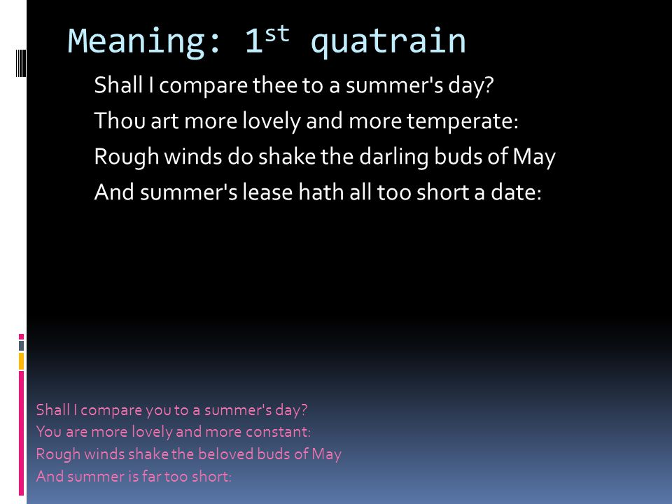 Meaning: 1 st quatrain Shall I compare thee to a summer s day.