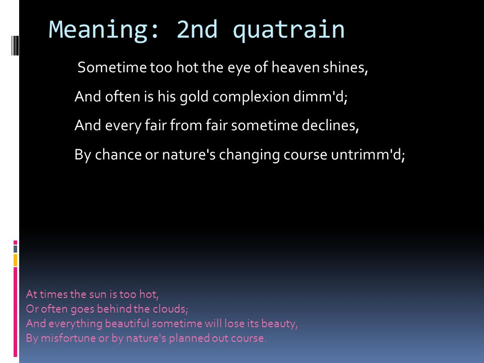 Meaning: 2nd quatrain Sometime too hot the eye of heaven shines, And often is his gold complexion dimm d; And every fair from fair sometime declines, By chance or nature s changing course untrimm d; At times the sun is too hot, Or often goes behind the clouds; And everything beautiful sometime will lose its beauty, By misfortune or by nature s planned out course.