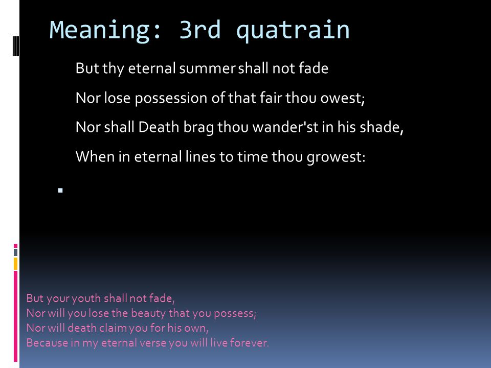 Meaning: 3rd quatrain But thy eternal summer shall not fade Nor lose possession of that fair thou owest; Nor shall Death brag thou wander st in his shade, When in eternal lines to time thou growest: But your youth shall not fade, Nor will you lose the beauty that you possess; Nor will death claim you for his own, Because in my eternal verse you will live forever.