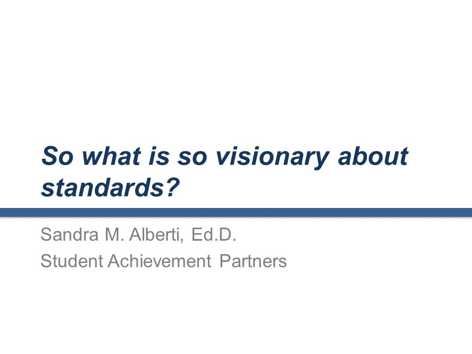 So what is so visionary about standards Sandra M. Alberti, Ed.D. Student Achievement Partners