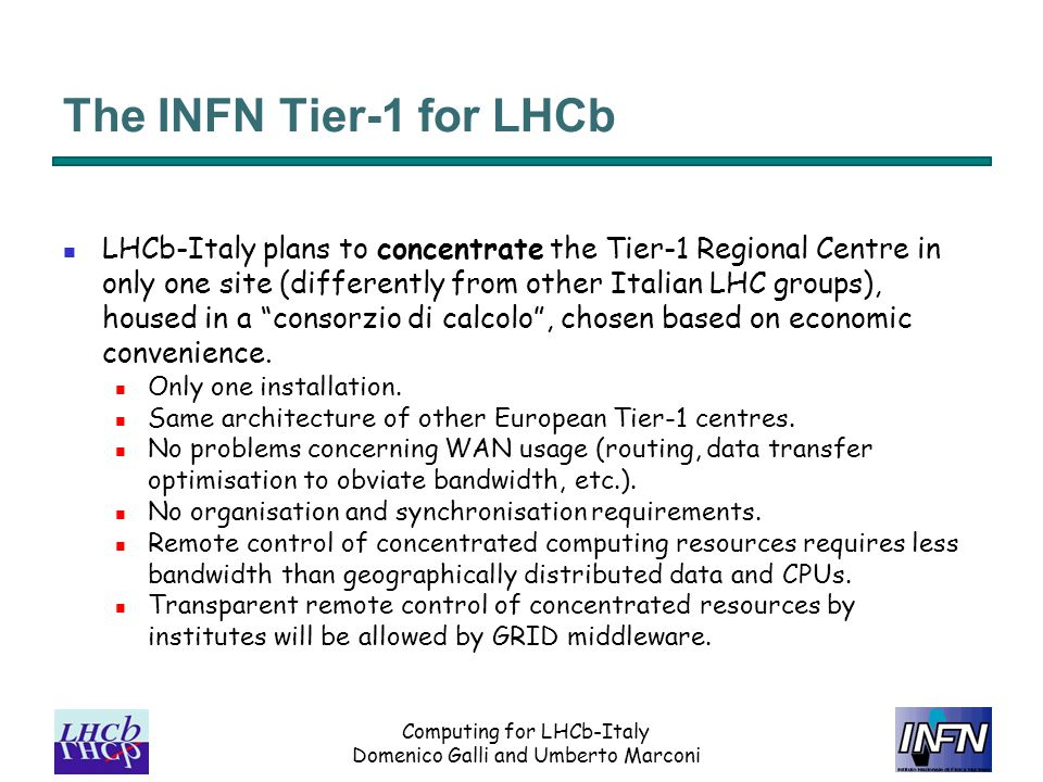 Computing for LHCb-Italy Domenico Galli and Umberto Marconi The INFN Tier-1 for LHCb LHCb-Italy plans to concentrate the Tier-1 Regional Centre in only one site (differently from other Italian LHC groups), housed in a consorzio di calcolo , chosen based on economic convenience.