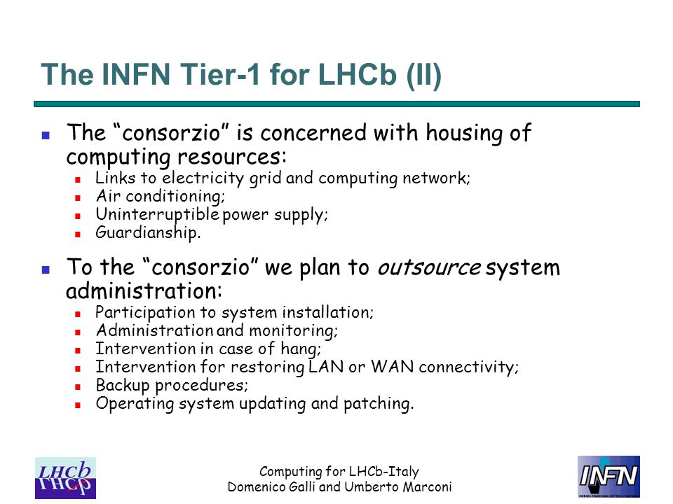 Computing for LHCb-Italy Domenico Galli and Umberto Marconi The INFN Tier-1 for LHCb (II) The consorzio is concerned with housing of computing resources: Links to electricity grid and computing network; Air conditioning; Uninterruptible power supply; Guardianship.