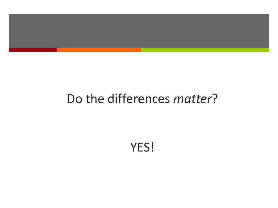 Do the differences matter? YES!