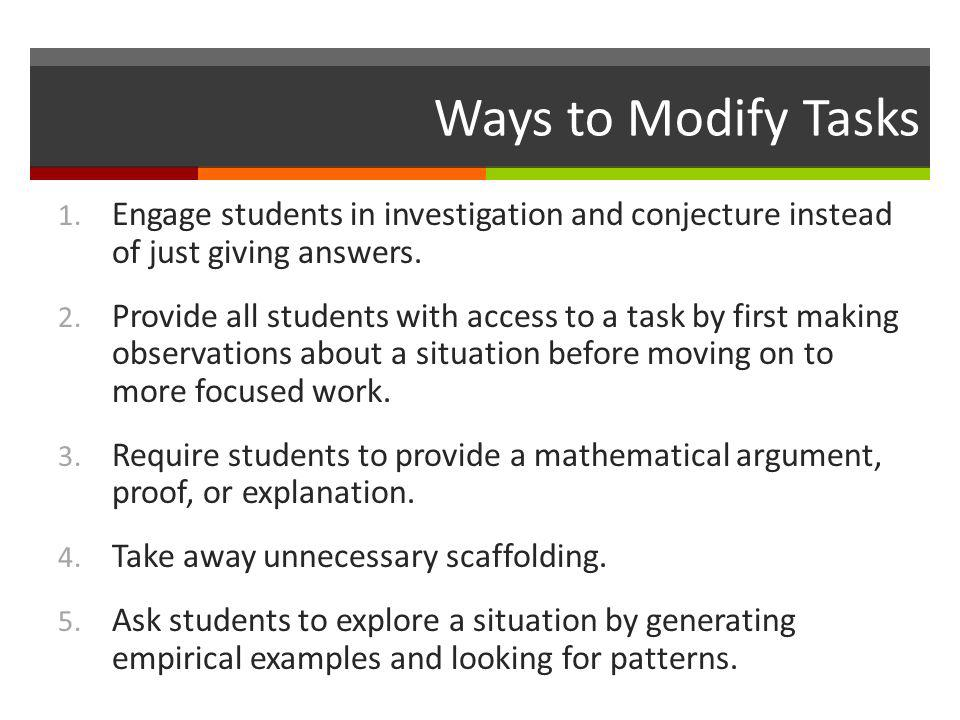 Ways to Modify Tasks 1. Engage students in investigation and conjecture instead of just giving answers. 2. Provide all students with access to a task