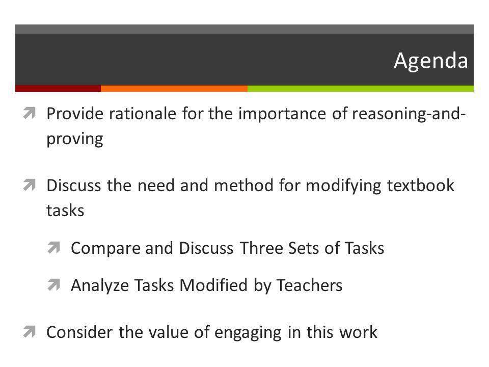 Agenda  Provide rationale for the importance of reasoning-and- proving  Discuss the need and method for modifying textbook tasks  Compare and Discu