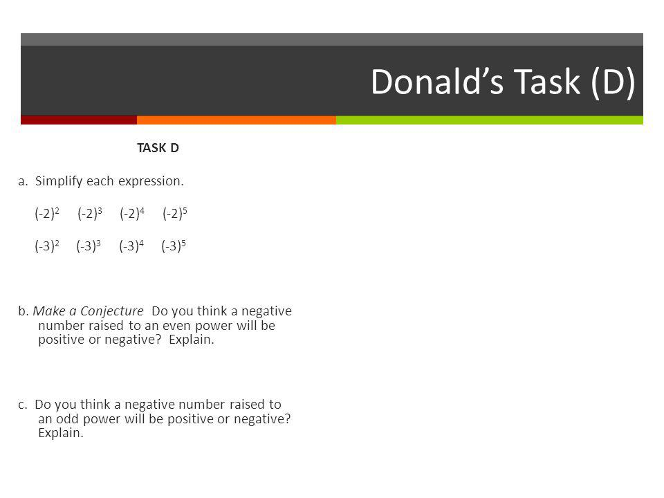 Donald's Task (D) TASK D a. Simplify each expression. (-2) 2 (-2) 3 (-2) 4 (-2) 5 (-3) 2 (-3) 3 (-3) 4 (-3) 5 b. Make a Conjecture Do you think a nega