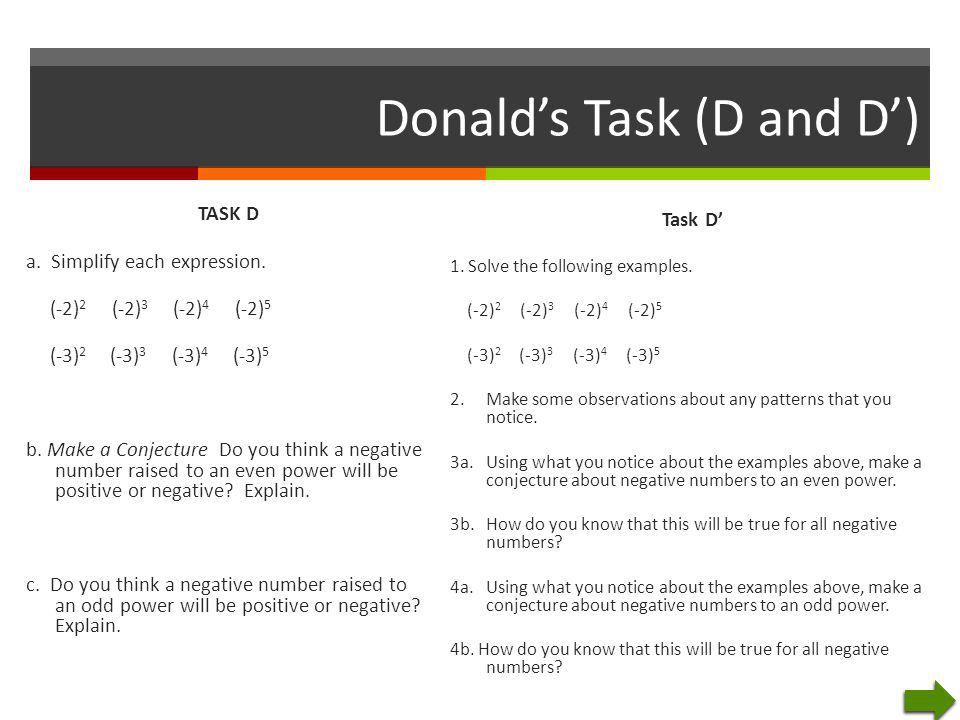 Donald's Task (D and D') TASK D a. Simplify each expression. (-2) 2 (-2) 3 (-2) 4 (-2) 5 (-3) 2 (-3) 3 (-3) 4 (-3) 5 b. Make a Conjecture Do you think