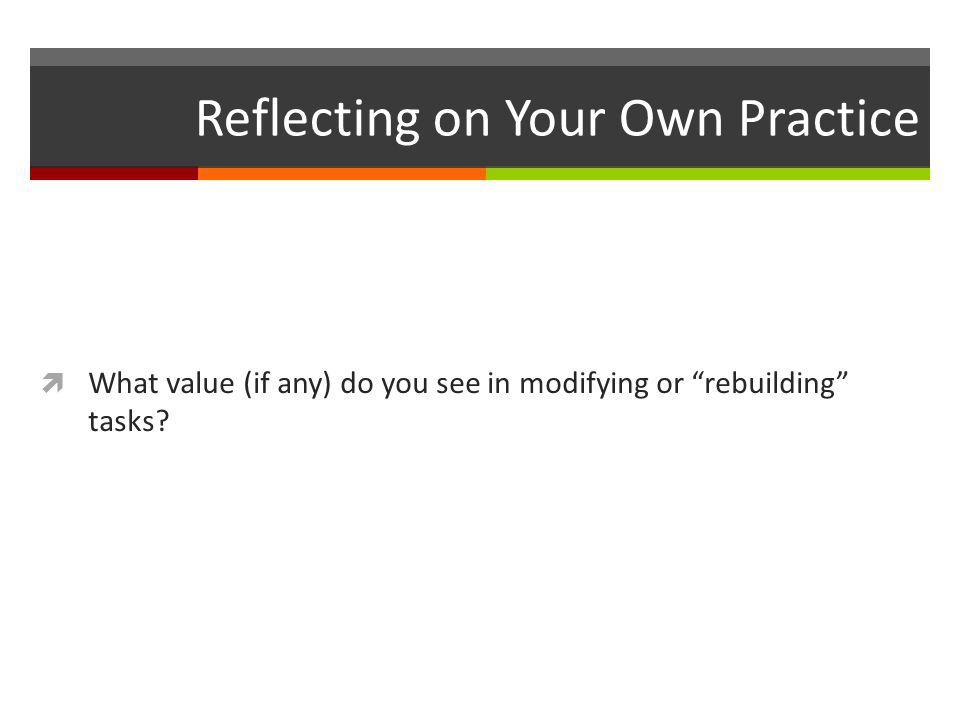 """Reflecting on Your Own Practice  What value (if any) do you see in modifying or """"rebuilding"""" tasks?"""