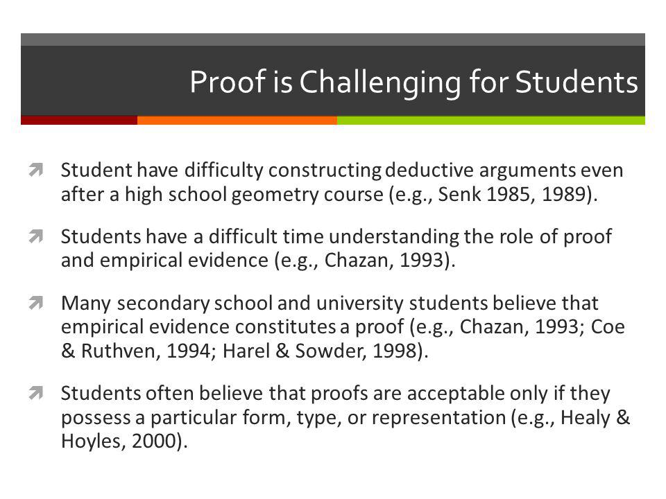 Proof is Challenging for Students  Student have difficulty constructing deductive arguments even after a high school geometry course (e.g., Senk 1985