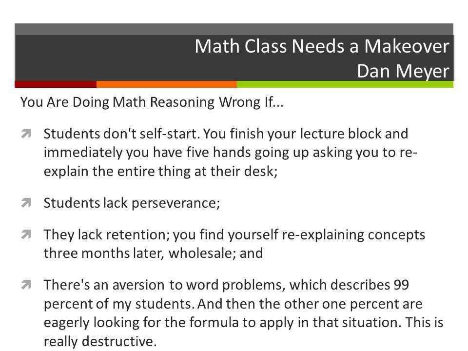 Math Class Needs a Makeover Dan Meyer You Are Doing Math Reasoning Wrong If...  Students don't self-start. You finish your lecture block and immediat
