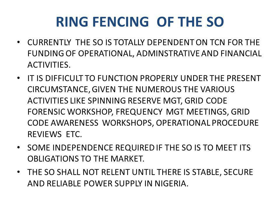 RING FENCING OF THE SO CURRENTLY THE SO IS TOTALLY DEPENDENT ON TCN FOR THE FUNDING OF OPERATIONAL, ADMINSTRATIVE AND FINANCIAL ACTIVITIES.