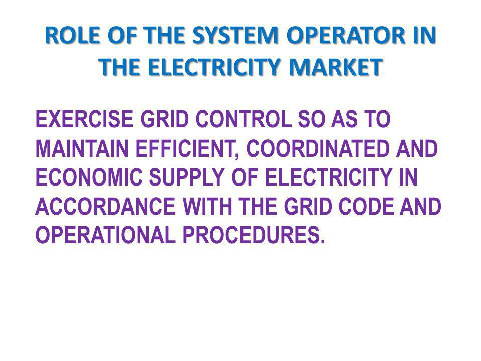 ROLE OF THE SYSTEM OPERATOR GRID FREQUENCY AND VOLTAGE CONTROL & ECONOMIC DISPATCH OF GENERATING UNITS LOAD ALLOCATION IN TIMES OF INSUFFICIENT GENERATION COORDINATE ALL PLANNED OUTAGES FOR THE MAINTENANCE OF SYSTEM EQUIPMENT DESIGN, INSTALL AND MAINTAIN SCADA AND COMMUNICATION FACILITIES FOR EFFECTIVE GRID OPERATIONS PROCURE & MANAGE ANCILLARY SERVICES ENFORCE THE GRID CODE AND THE OPERATIONAL PROCEDURES PERFORM POST FAULT ANALYSIS OF ALL MAJOR GRID DISTURBANCE