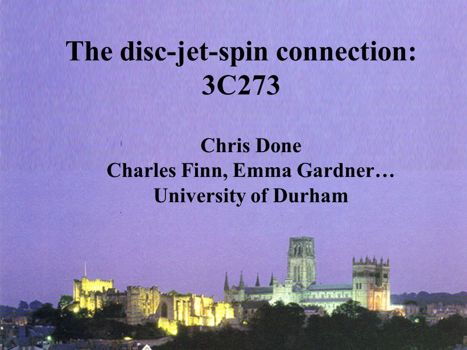 The disc-jet-spin connection: 3C273 Chris Done Charles Finn, Emma Gardner… University of Durham