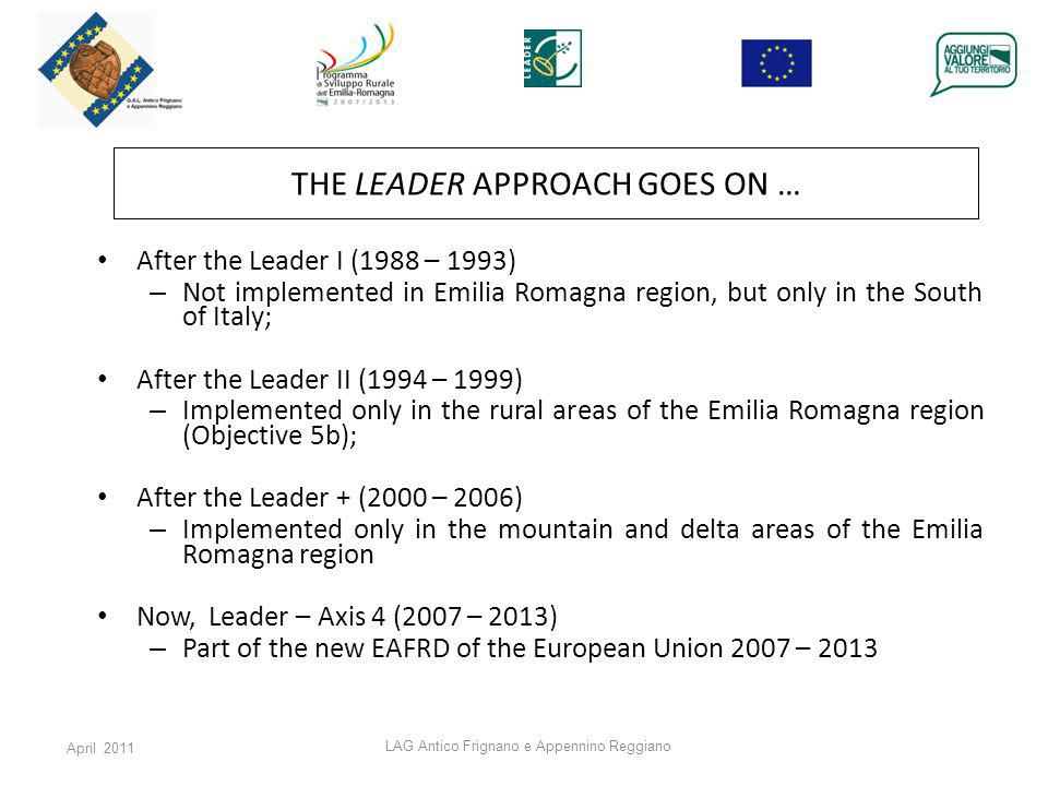 April 2011 LAG Antico Frignano e Appennino Reggiano THE LEADER APPROACH GOES ON … After the Leader I (1988 – 1993) – Not implemented in Emilia Romagna