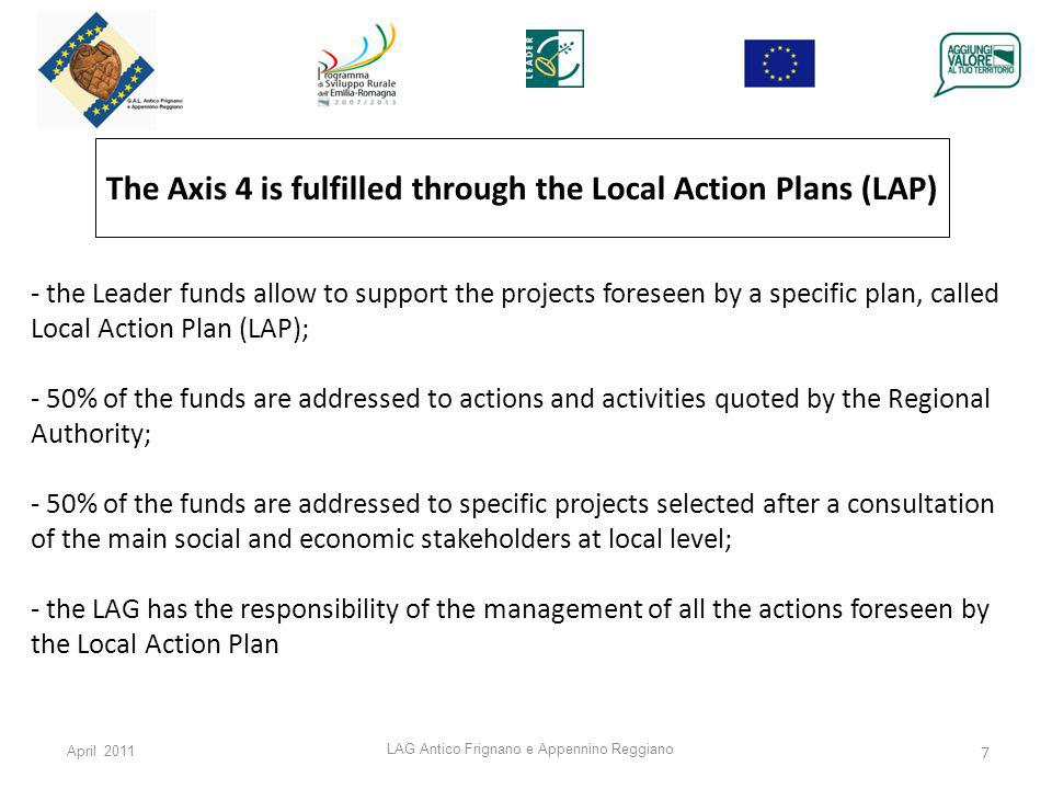 April 2011 LAG Antico Frignano e Appennino Reggiano 7 The Axis 4 is fulfilled through the Local Action Plans (LAP) - the Leader funds allow to support the projects foreseen by a specific plan, called Local Action Plan (LAP); - 50% of the funds are addressed to actions and activities quoted by the Regional Authority; - 50% of the funds are addressed to specific projects selected after a consultation of the main social and economic stakeholders at local level; - the LAG has the responsibility of the management of all the actions foreseen by the Local Action Plan