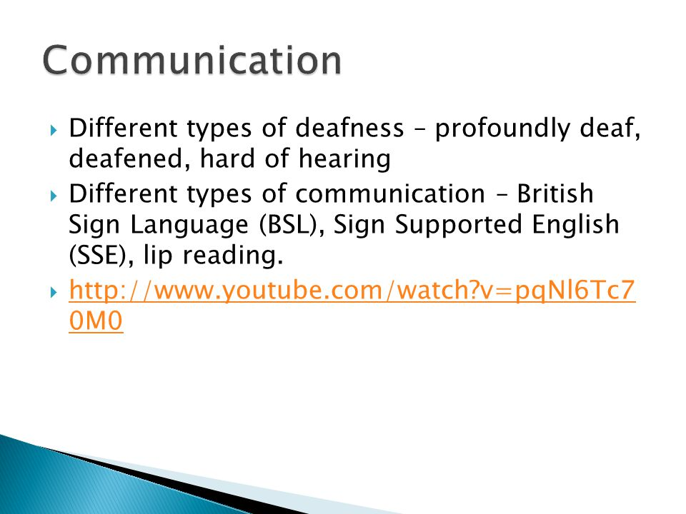  Different types of deafness – profoundly deaf, deafened, hard of hearing  Different types of communication – British Sign Language (BSL), Sign Supported English (SSE), lip reading.