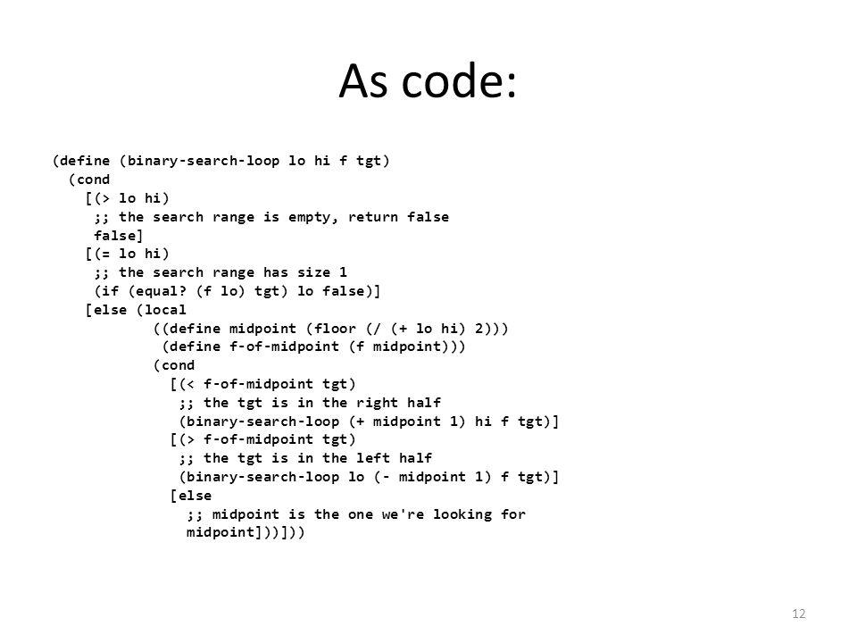 As code: (define (binary-search-loop lo hi f tgt) (cond [(> lo hi) ;; the search range is empty, return false false] [(= lo hi) ;; the search range has size 1 (if (equal.