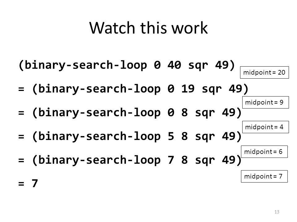 Watch this work (binary-search-loop 0 40 sqr 49) = (binary-search-loop 0 19 sqr 49) = (binary-search-loop 0 8 sqr 49) = (binary-search-loop 5 8 sqr 49) = (binary-search-loop 7 8 sqr 49) = 7 midpoint = 20 midpoint = 9 midpoint = 4 midpoint = 6 midpoint = 7 13