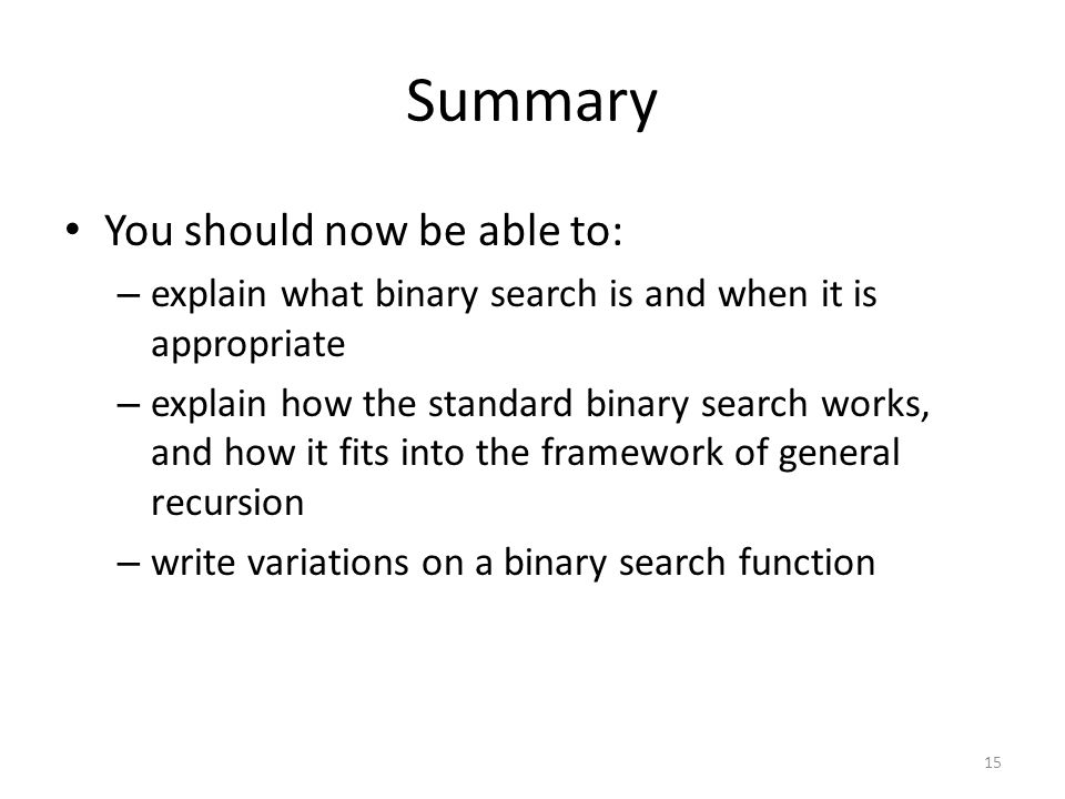 Summary You should now be able to: – explain what binary search is and when it is appropriate – explain how the standard binary search works, and how it fits into the framework of general recursion – write variations on a binary search function 15