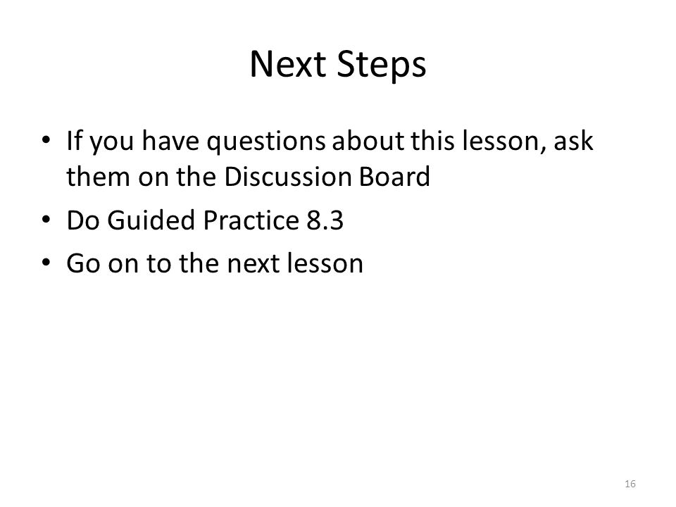 Next Steps If you have questions about this lesson, ask them on the Discussion Board Do Guided Practice 8.3 Go on to the next lesson 16