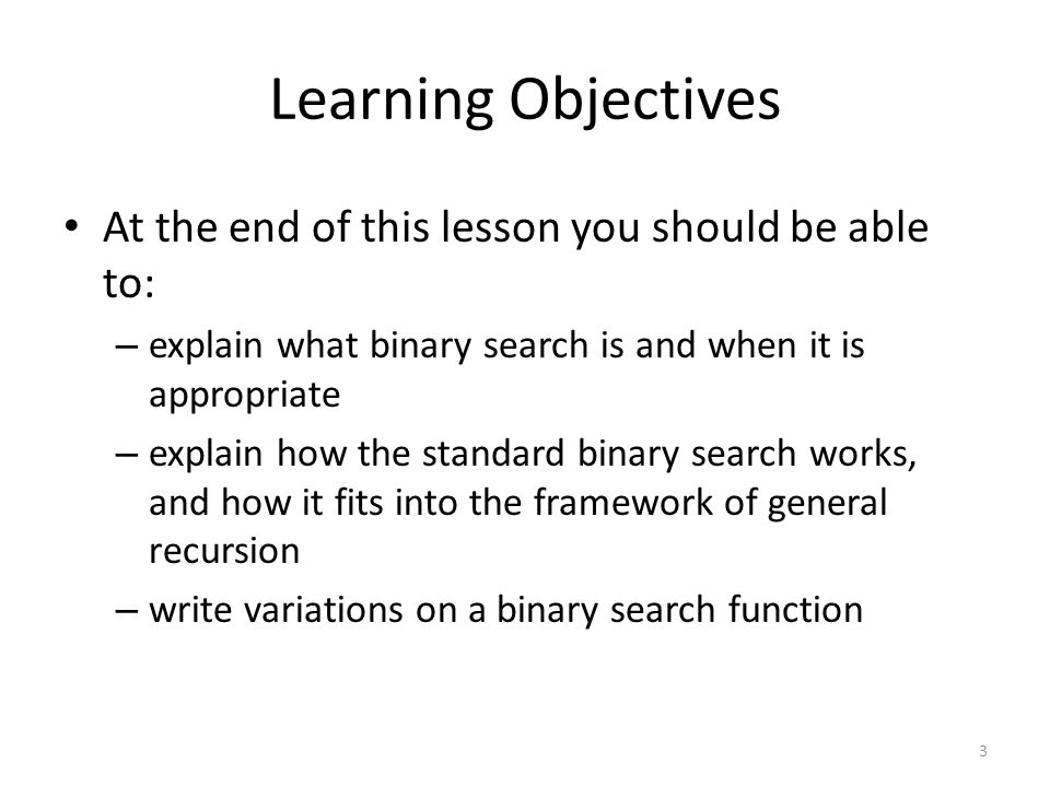 Learning Objectives At the end of this lesson you should be able to: – explain what binary search is and when it is appropriate – explain how the standard binary search works, and how it fits into the framework of general recursion – write variations on a binary search function 3