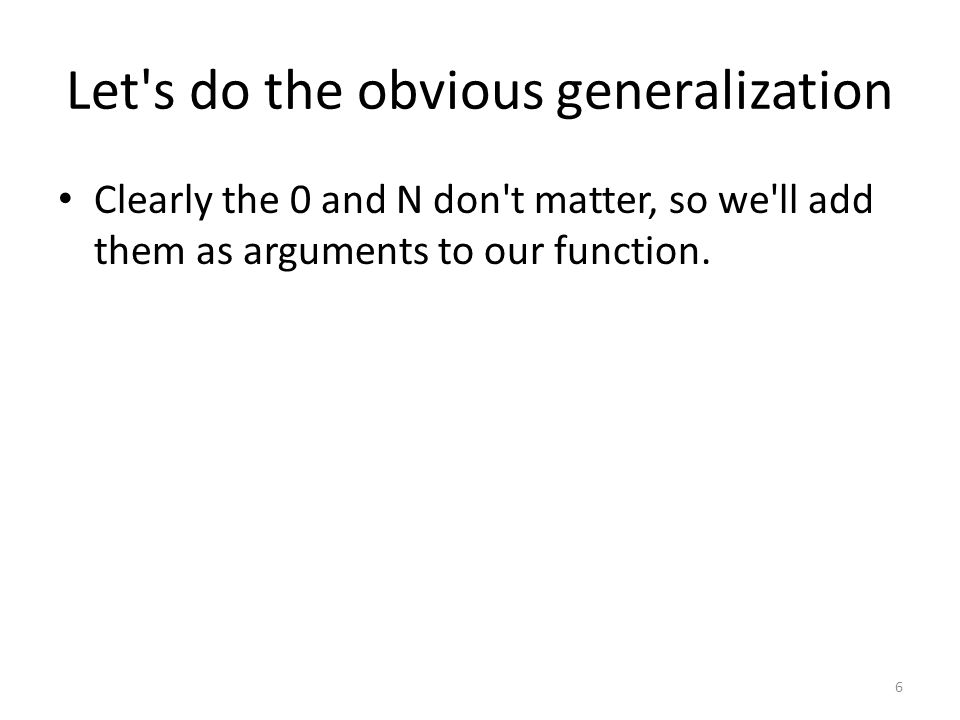 Let s do the obvious generalization Clearly the 0 and N don t matter, so we ll add them as arguments to our function.