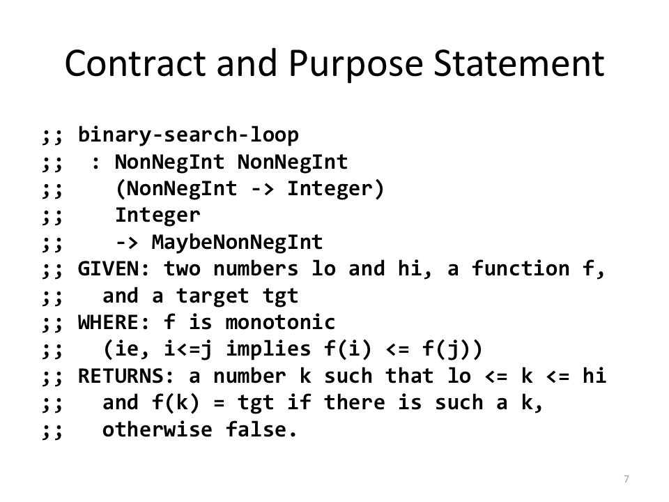 Contract and Purpose Statement ;; binary-search-loop ;; : NonNegInt NonNegInt ;; (NonNegInt -> Integer) ;; Integer ;; -> MaybeNonNegInt ;; GIVEN: two numbers lo and hi, a function f, ;; and a target tgt ;; WHERE: f is monotonic ;; (ie, i<=j implies f(i) <= f(j)) ;; RETURNS: a number k such that lo <= k <= hi ;; and f(k) = tgt if there is such a k, ;; otherwise false.