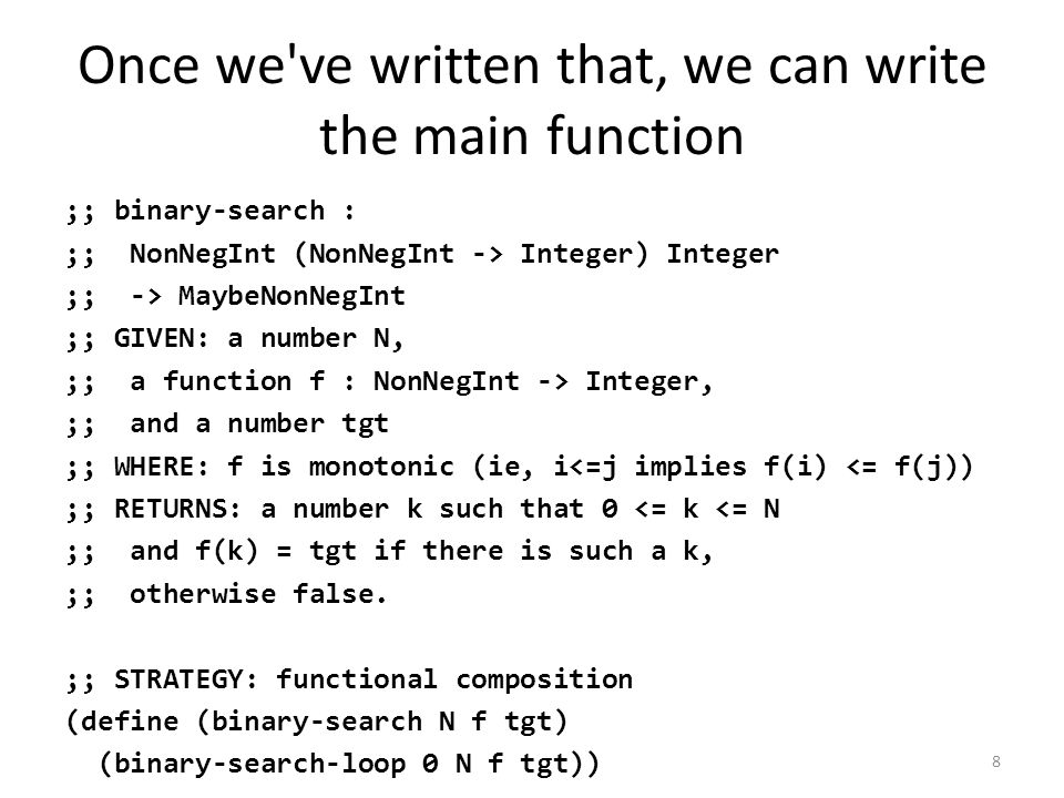 Once we ve written that, we can write the main function ;; binary-search : ;; NonNegInt (NonNegInt -> Integer) Integer ;; -> MaybeNonNegInt ;; GIVEN: a number N, ;; a function f : NonNegInt -> Integer, ;; and a number tgt ;; WHERE: f is monotonic (ie, i<=j implies f(i) <= f(j)) ;; RETURNS: a number k such that 0 <= k <= N ;; and f(k) = tgt if there is such a k, ;; otherwise false.