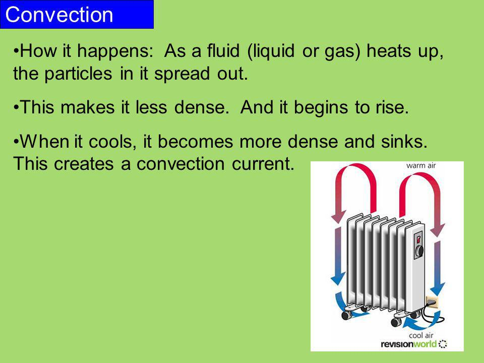 Convection How it happens: As a fluid (liquid or gas) heats up, the particles in it spread out. This makes it less dense. And it begins to rise. When