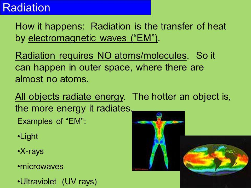 """Radiation How it happens: Radiation is the transfer of heat by electromagnetic waves (""""EM""""). Radiation requires NO atoms/molecules. So it can happen i"""