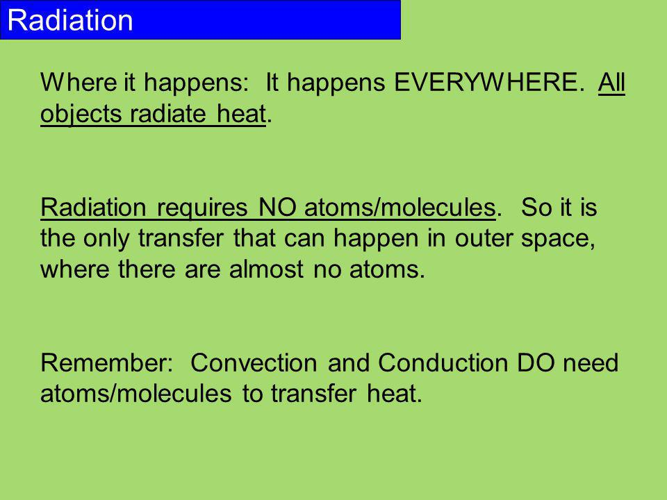 Radiation Where it happens: It happens EVERYWHERE. All objects radiate heat. Radiation requires NO atoms/molecules. So it is the only transfer that ca