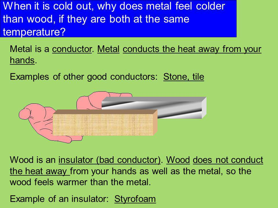 When it is cold out, why does metal feel colder than wood, if they are both at the same temperature? Metal is a conductor. Metal conducts the heat awa